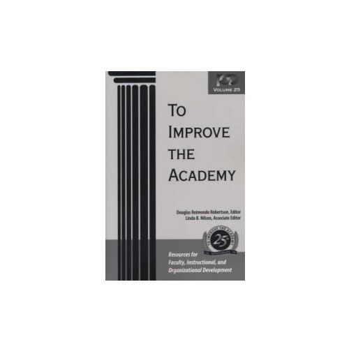 To Improve the Academy (Volume 25). Resources for Faculty, Instructional, and Organizational Development