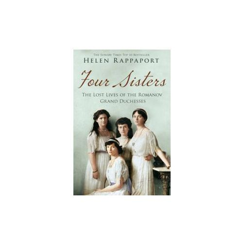 Four Sisters:The Lost Lives of the Romanov Grand Duchesses (9781447227175)