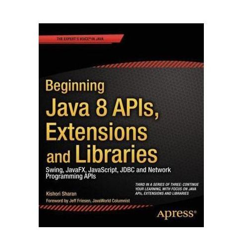 Beginning Java 8 APIs, Extensions and Libraries: Swing, Javafx, JavaScript, JDBC and Network Programming APIs, Kishori Sharan