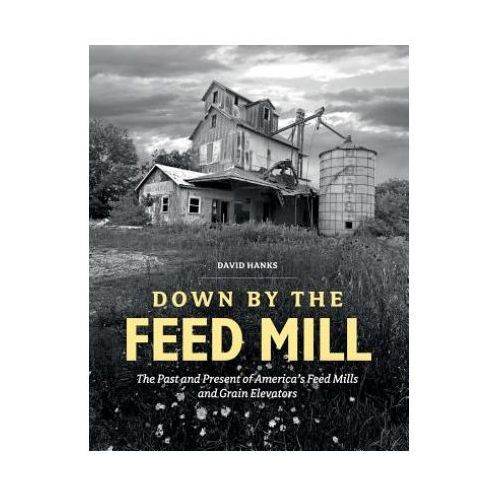 Down by the Feed Mill: The Past and Present of America's Feed Mills and Grain Elevators (9780764352935)