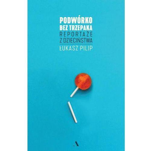 Podwórko bez trzepaka. - Łukasz Pilip (9788326826368)