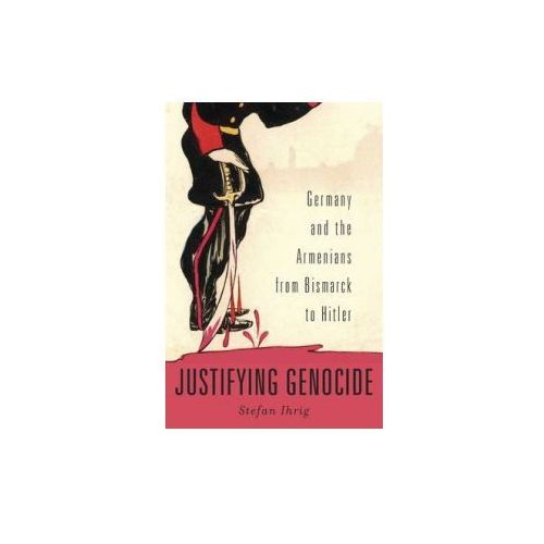Justifying Genocide - Germany and the Armenians from Bismarck to Hitler (9780674504790)