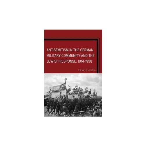 Antisemitism in the German Military Community and the Jewish Response, 1914-1938 (9780739194621)