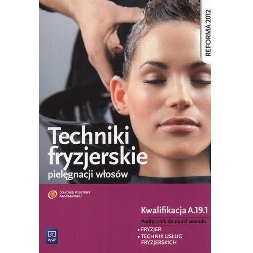 Techniki Fryzjerskie Pielęgnacji Włosów Kwalifikacja A.19.1. Podręcznik do Nauki Zawodu Technik Usług Fryzjerskich, oprawa miękka
