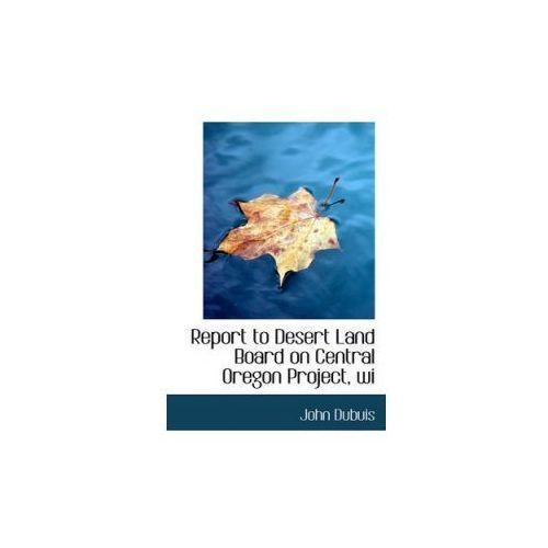 Report to Desert Land Board on Central Oregon Project, Wi (9781117326283)