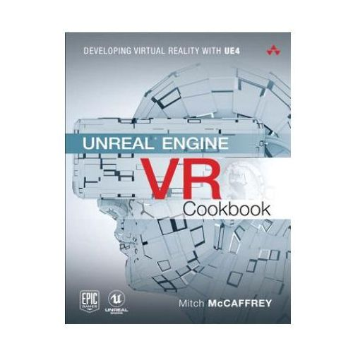 Unreal Engine VR Cookbook: Developing Virtual Reality with Ue, Mccaffrey, Mitch