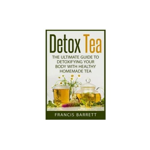 Detox Tea: The Ultimate Guide to Detoxifying Your Body with Healthy Homemade Tea