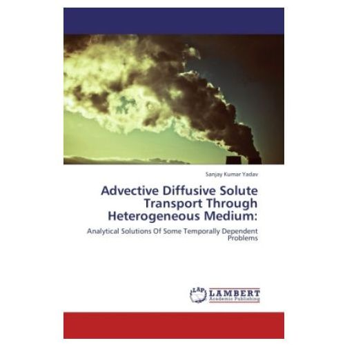 Advective Diffusive Solute Transport Through Heterogeneous Medium: (9783846534021)