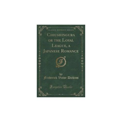 Chiushingura or the Loyal League, a Japanese Romance (Classic Reprint)