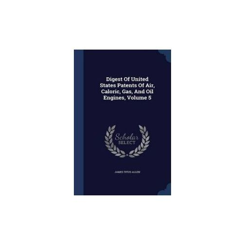 Digest of United States Patents of Air, Caloric, Gas, and Oil Engines, Volume 5