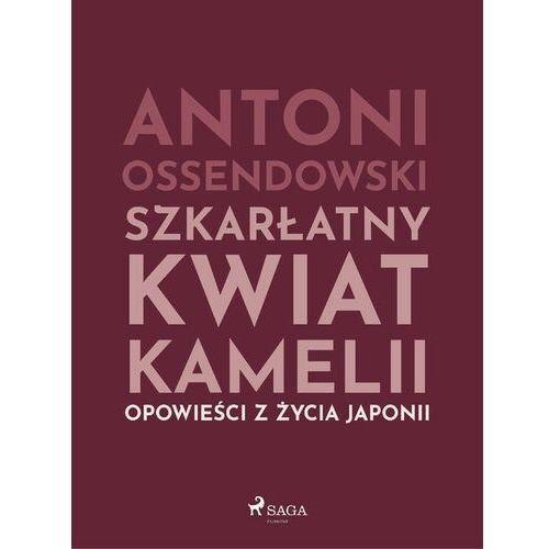 Szkarłatny kwiat kamelii. Opwiesci z zycia Japonii - Antoni Ossendowski - ebook