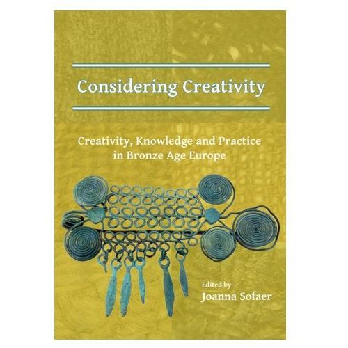Considering Creativity: Creativity, Knowledge and Practice in Bronze Age Europe (9781784917548)