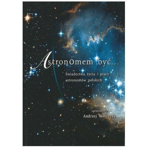 Astronomem być... Świadectwa życia i pracy astronomów polskich (9788372853196)