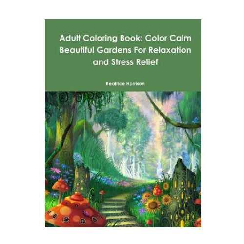 Adult Coloring Book: Color Calm Beautiful Gardens For Relaxation and Stress Relief