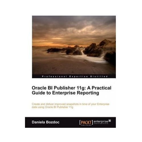 Oracle BI Publisher 11g: A Practical Guide to Enterprise Reporting (9781849683180)