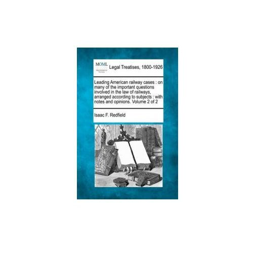Leading American Railway Cases: On Many of the Important Questions Involved in the Law of Railways, Arranged According to Subjects: With Notes and Opi