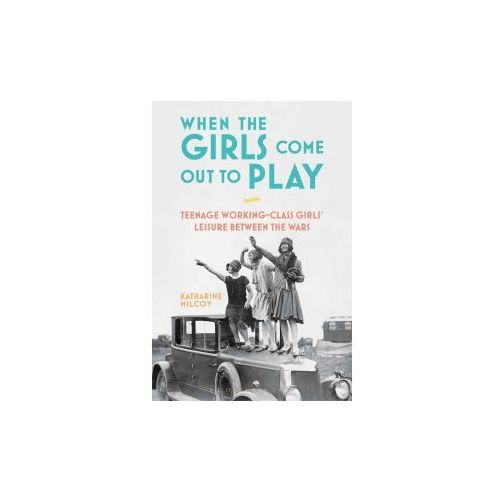 When the Girls Come Out to Play: Teenage Working-Class Girls' Leisure Between the Wars (9781474279581)