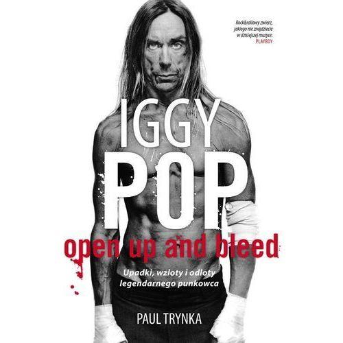 IGGY POP. OPEN UP AND BLEED. UPADKI, WZLOTY I ODLOTY LEGENDARNEGO PUNKOWCA, oprawa miękka