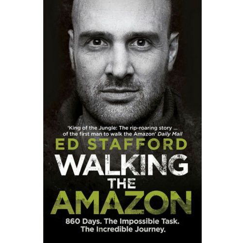 Walking The Amazon : 860 Days. The Impossible Task. The Incredible Journey, Stafford, Ed