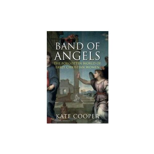 Band Of Angels : The Forgotten World Of Early Christian Women, Cooper, Kate
