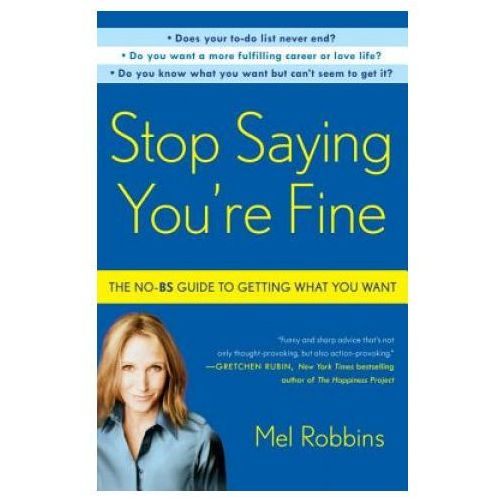 Stop Saying Youre Fine The No-BS Guide to Getting What You Want, Robbins, Mel