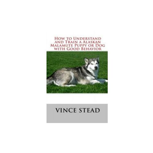 How to Understand and Train a Alaskan Malamute Puppy or Dog with Good Behavior (9781329168664)