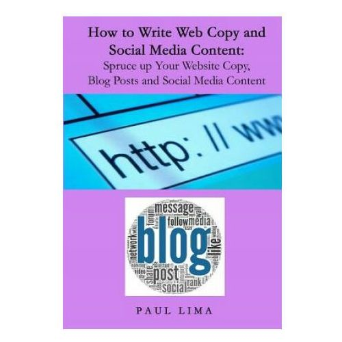 How to Write Web Copy and Social Media Content: Spruce Up Your Website Copy, Blog Posts and Social Media Content (9781927710081)