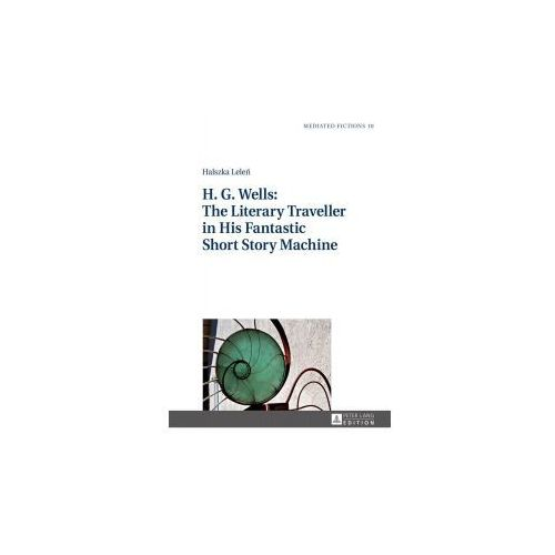 H. G. Wells: The Literary Traveller in His Fantastic Short Story Machine (9783631653722)