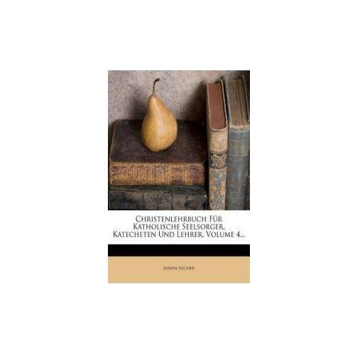 Christenlehrbuch für Katholische Seelsorger, Katecheten und Lehrer, vierter Band (9781279943083)