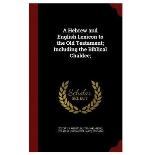 Hebrew and English Lexicon to the Old Testament; Including the Biblical Chaldee; (9781297580758)