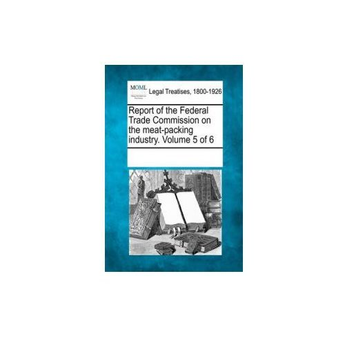 Report of the Federal Trade Commission on the Meat-Packing Industry. Volume 5 of 6 (9781241032418)