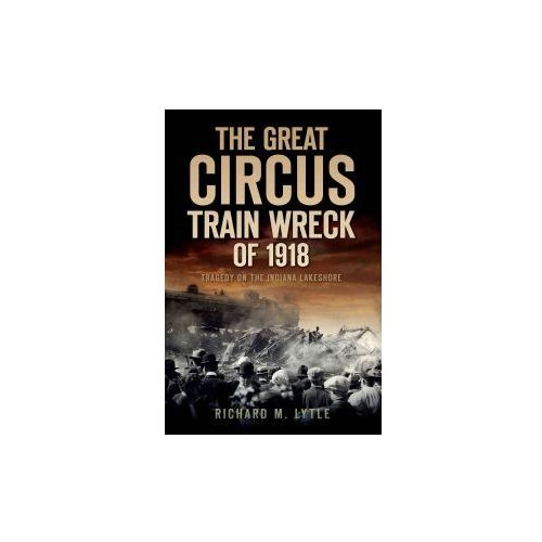 The Great Circus Train Wreck of 1918: Tragedy Along the Indiana Lakeshore (9781596299313)
