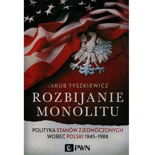Rozbijanie monolitu. Polityka Stanów Zjednoczonych wobec Polski 1945-1988 (2015)