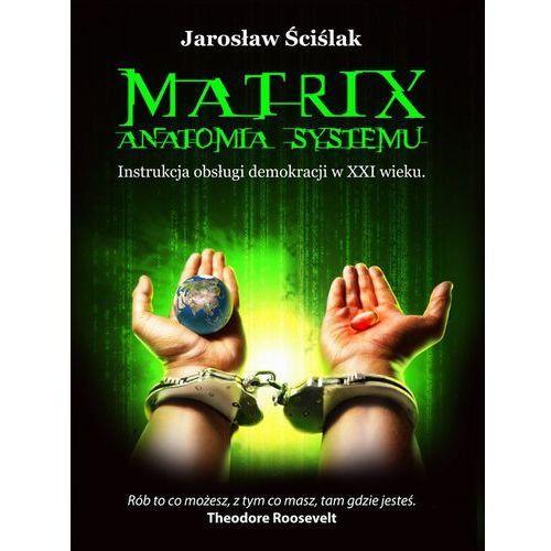 Matrix. Anatomia systemu. Instrukcja obsługi demokracji XXI wieku - Jarosław Ściślak, Jarosław Ściślak