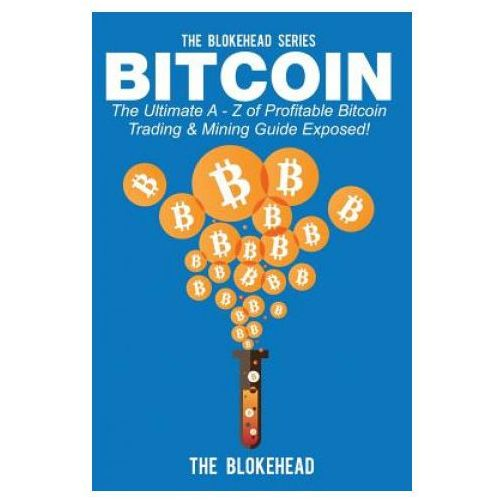 Bitcoin: The Ultimate a - Z of Profitable Bitcoin Trading & Mining Guide Exposed