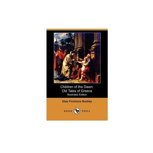 Children of the Dawn: Old Tales of Greece (Illustrated Edition) (Dodo Press) (9781409920496)