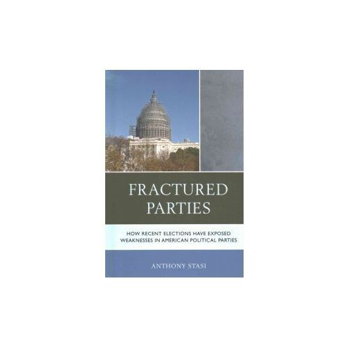 Fractured Parties: How Recent Elections Have Exposed Weaknesses in American Political Parties (9781498539999)