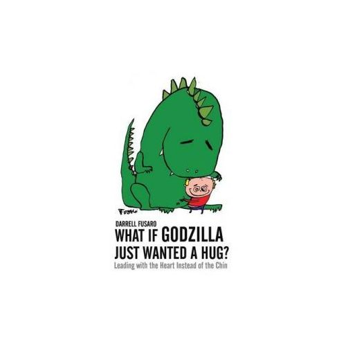 What If Godzilla Just Wanted a Hug?: Leading with the Heart Instead of the Chin