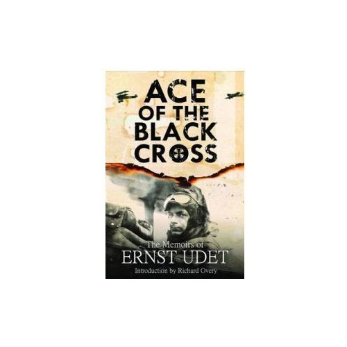 Ace Of The Black Cross : The Memoirs Of Ernst Udet, Udet, Ernst