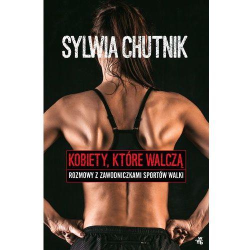Kobiety, które walczą - rozmowy z zawodniczkami sztuk walki - Sylwia Chutnik (9788328047518)