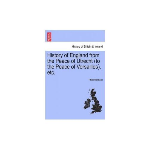 History of England from the Peace of Utrecht (to the Peace of Versailles), Etc. (9781241561048)