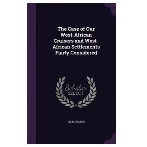 Case of Our West-African Cruisers and West-African Settlements Fairly Considered