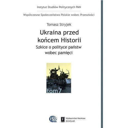 Ukraina przed końcem historii. Szkice o polityce państw wobec pamięci, Tomasz Stryjek