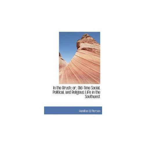In the Brush; Or, Old-Time Social, Political, and Religious Life in the Southwest