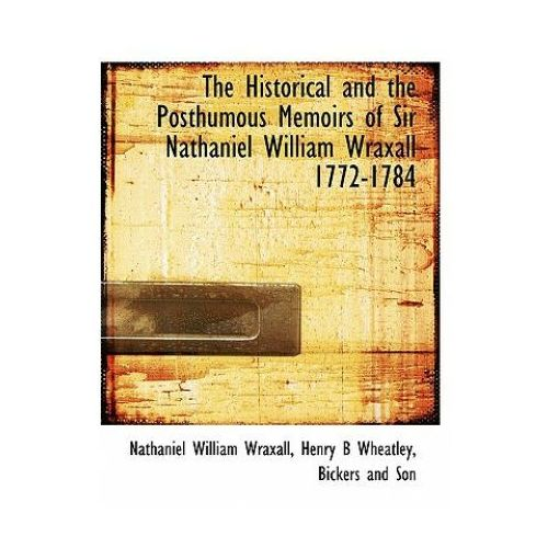 Historical and the Posthumous Memoirs of Sir Nathaniel William Wraxall 1772-1784