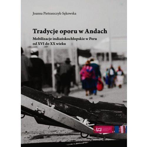 Tradycje oporu w Andach Mobilizacje indiańskochłopskie w Peru od XVI do XX wieku (2015)