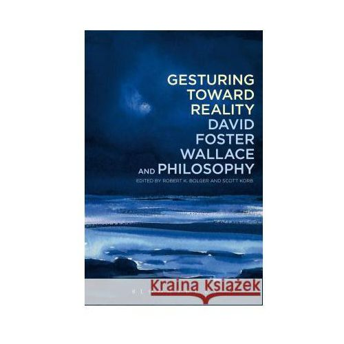 Gesturing Toward Reality: David Foster Wallace and Philosoph, Robert K. Bolger Scott Korb