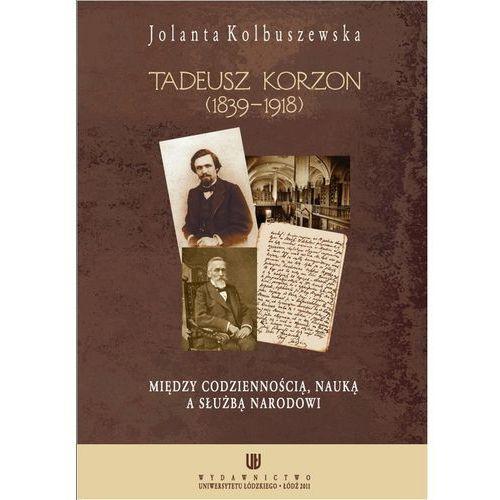 Tadeusz Korzon (1839-1918) Między codziennością, nauką a służbą narodowi - Jolanta Kolbuszewska (2011)