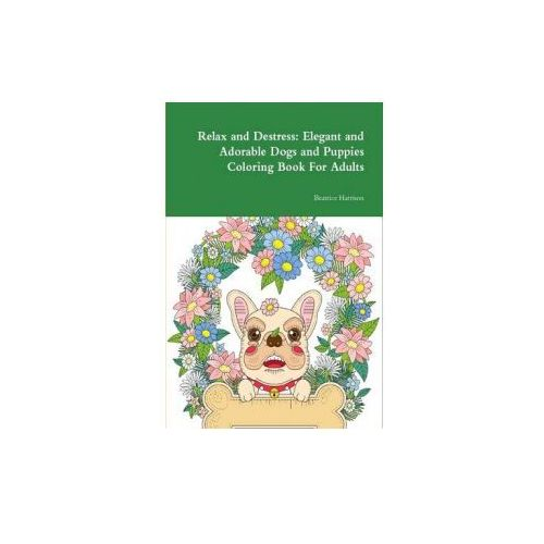 Relax and Destress: Elegant and Adorable Dogs and Puppies Coloring Book for Adults (9781329885585)
