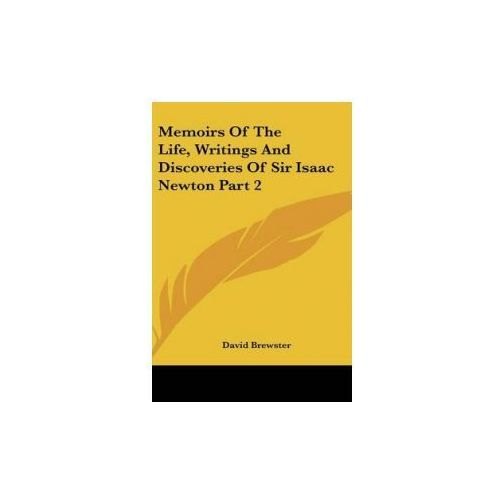 Memoirs Of The Life, Writings And Discoveries Of Sir Isaac Newton Part 2 (9781432625085)